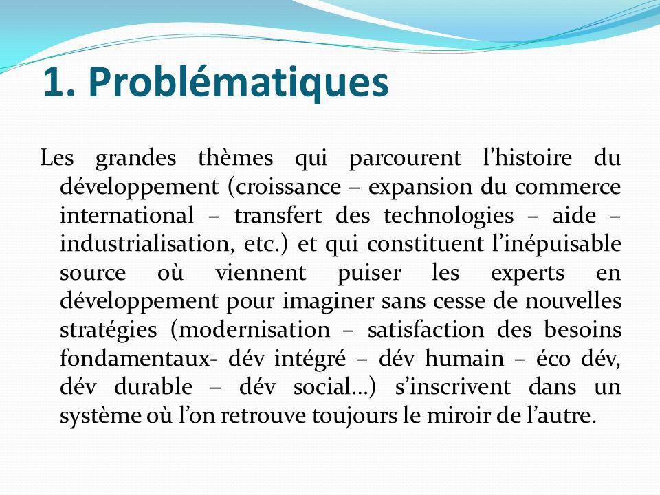 1. Problématiques Les grandes thèmes qui parcourent lhistoire du développement (croissance – expansion du commerce international – transfert des techn