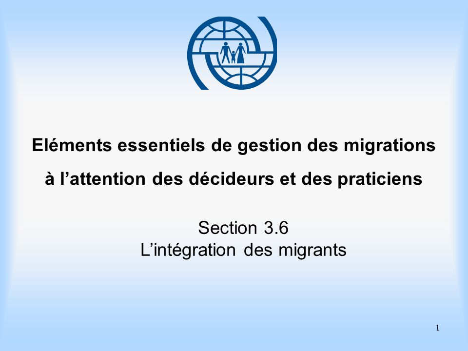 1 Eléments essentiels de gestion des migrations à lattention des décideurs et des praticiens Section 3.6 Lintégration des migrants