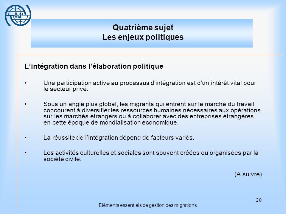 20 Eléments essentiels de gestion des migrations Quatrième sujet Les enjeux politiques Lintégration dans lélaboration politique Une participation active au processus d intégration est d un intérêt vital pour le secteur privé.