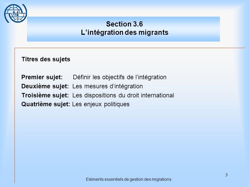 14 Eléments essentiels de gestion des migrations Deuxième sujet Les mesures dintégration 4.Six domaines peuvent être considérés comme sources d indicateurs primaires permettant d évaluer la réussite de politiques dintégration : la langue ; l intégration dans le système éducatif ; l intégration sociale ; l intégration politique ; l intégration économique ; l intégration résidentielle.