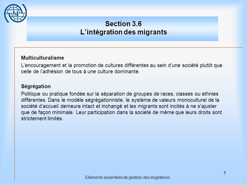5 Eléments essentiels de gestion des migrations Section 3.6 Lintégration des migrants Multiculturalisme Lencouragement et la promotion de cultures différentes au sein dune société plutôt que celle de ladhésion de tous à une culture dominante.