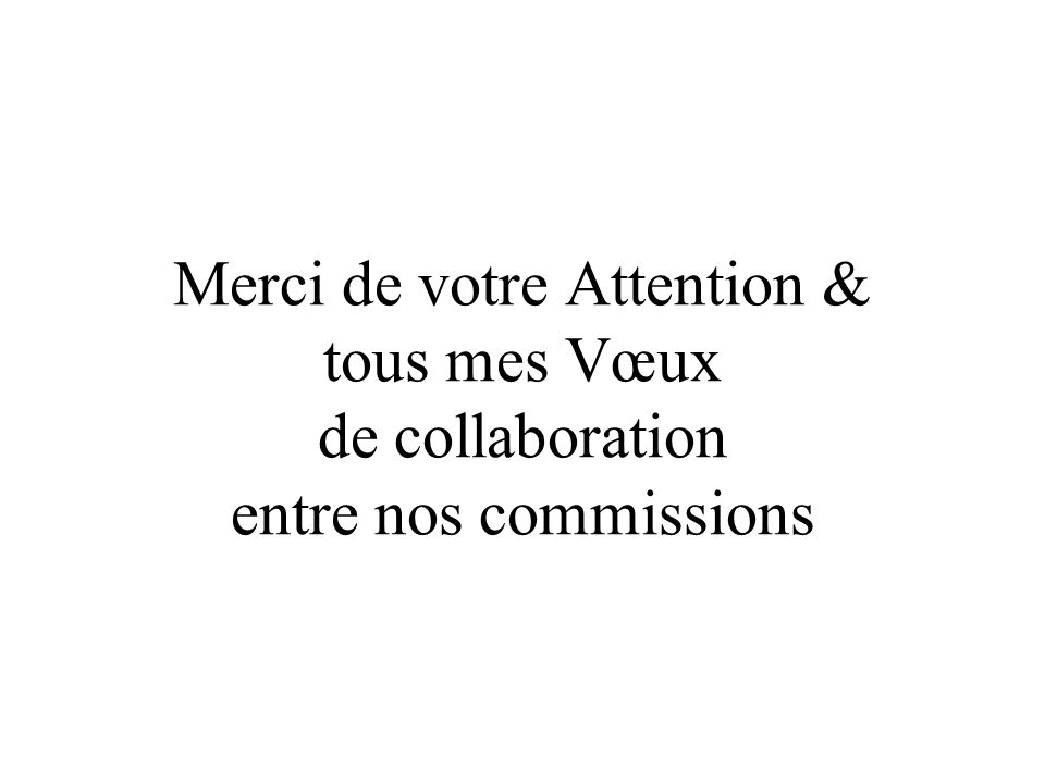 Merci de votre Attention & tous mes Vœux de collaboration entre nos commissions
