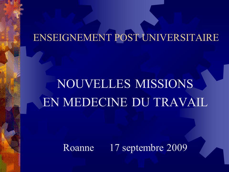 ENSEIGNEMENT POST UNIVERSITAIRE NOUVELLES MISSIONS EN MEDECINE DU TRAVAIL Roanne 17 septembre 2009