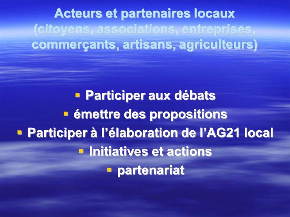 Acteurs et partenaires locaux (citoyens, associations, entreprises, commerçants, artisans, agriculteurs) Participer aux débats Participer aux débats émettre des propositions émettre des propositions Participer à lélaboration de lAG21 local Participer à lélaboration de lAG21 local Initiatives et actions Initiatives et actions partenariat partenariat