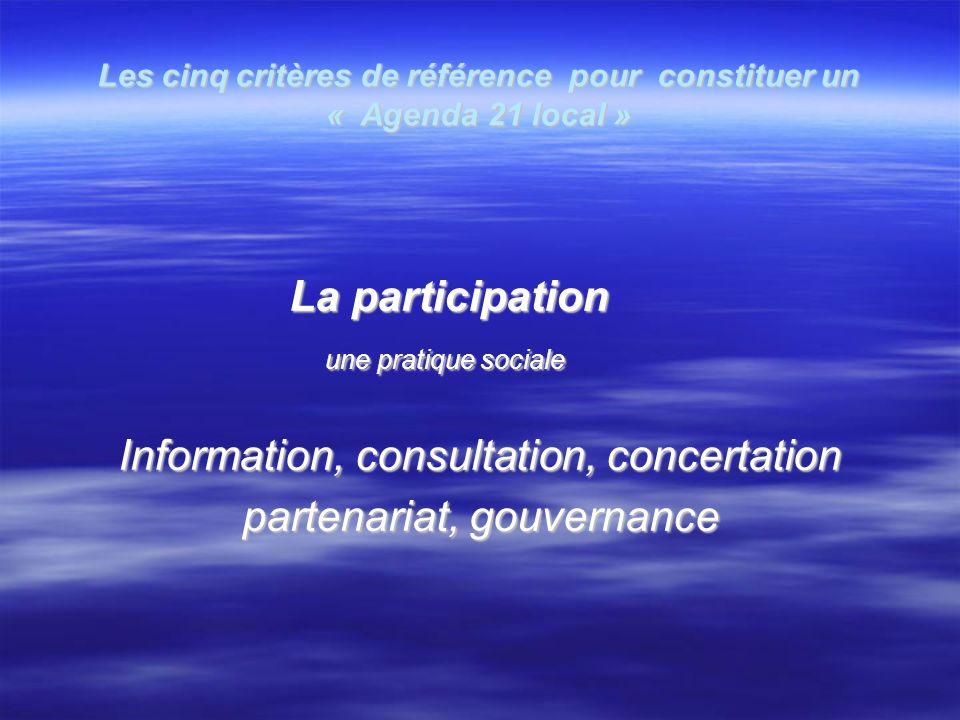 Les cinq critères de référence pour constituer un « Agenda 21 local » La participation La participation une pratique sociale une pratique sociale Information, consultation, concertation partenariat, gouvernance