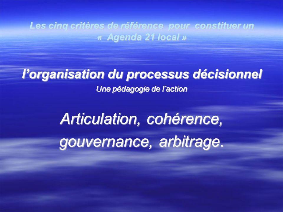 Les cinq critères de référence pour constituer un « Agenda 21 local » lorganisation du processus décisionnel lorganisation du processus décisionnel Une pédagogie de laction Articulation, cohérence, gouvernance, arbitrage.
