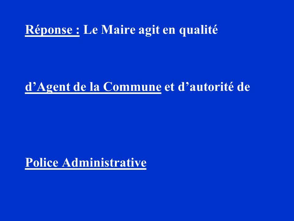Réponse : Le Maire agit en qualité dAgent de la Commune et dautorité de Police Administrative