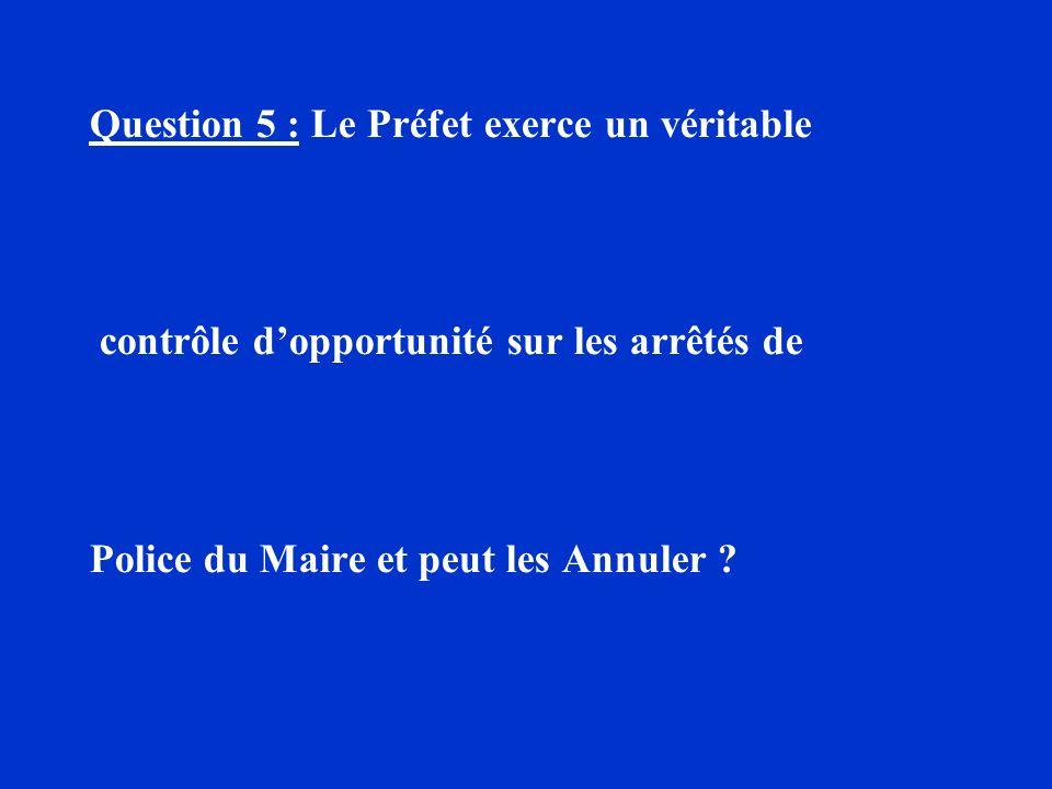Question 5 : Le Préfet exerce un véritable contrôle dopportunité sur les arrêtés de Police du Maire et peut les Annuler ?