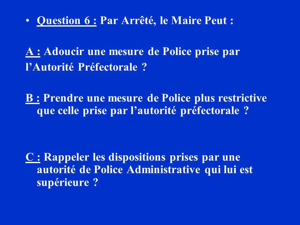 Question 6 : Par Arrêté, le Maire Peut : A : Adoucir une mesure de Police prise par lAutorité Préfectorale ? B : Prendre une mesure de Police plus res