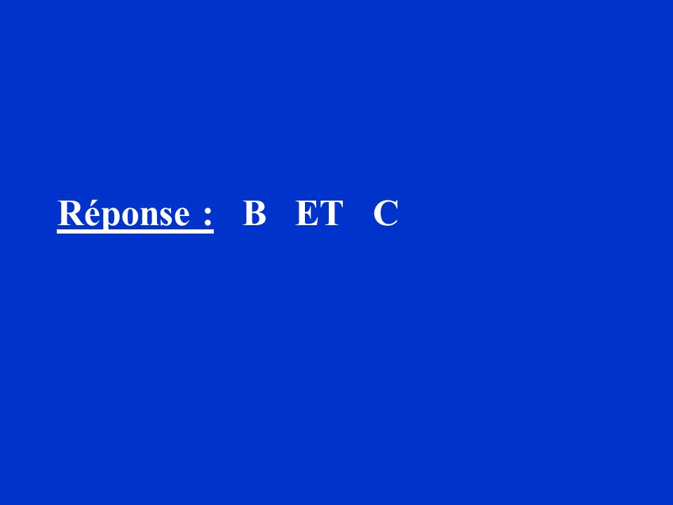 Réponse : B ET C