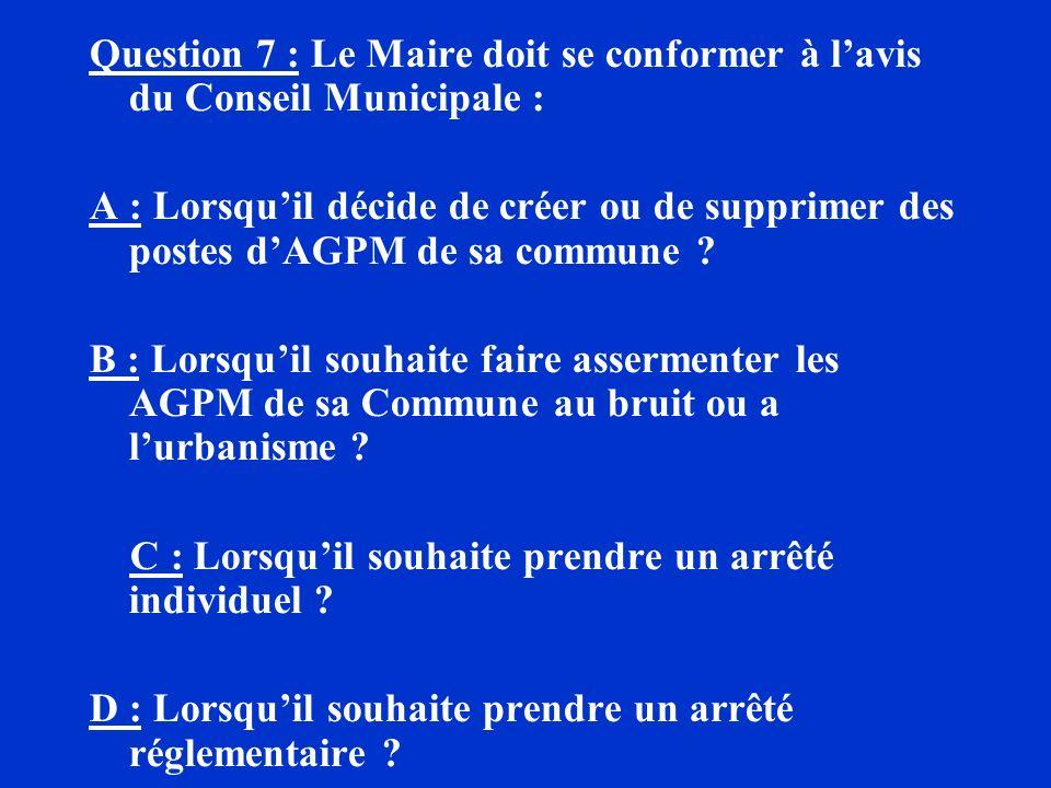 Question 7 : Le Maire doit se conformer à lavis du Conseil Municipale : A : Lorsquil décide de créer ou de supprimer des postes dAGPM de sa commune ?