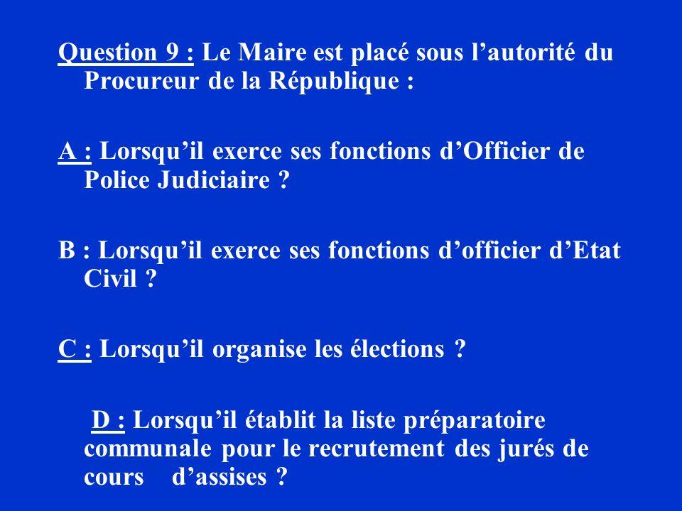 Question 9 : Le Maire est placé sous lautorité du Procureur de la République : A : Lorsquil exerce ses fonctions dOfficier de Police Judiciaire ? B :