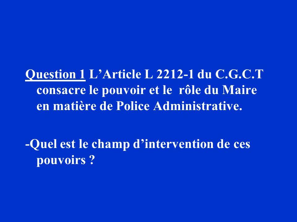 Question 1 LArticle L 2212-1 du C.G.C.T consacre le pouvoir et le rôle du Maire en matière de Police Administrative. -Quel est le champ dintervention