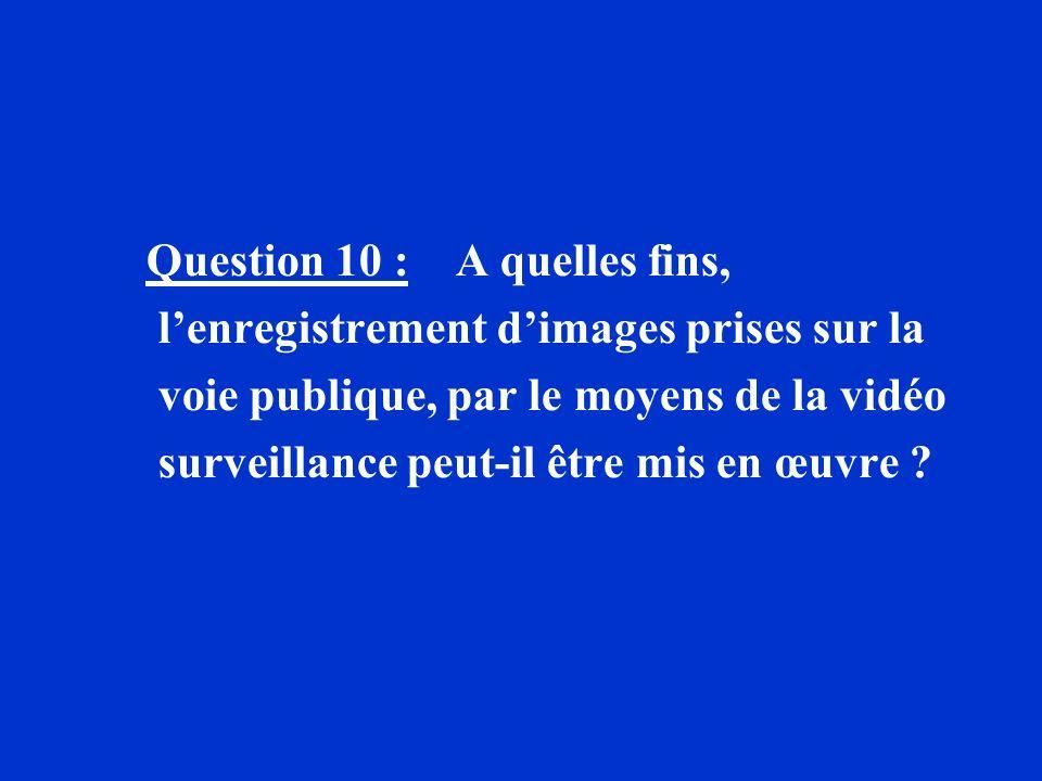 Question 10 : A quelles fins, lenregistrement dimages prises sur la voie publique, par le moyens de la vidéo surveillance peut-il être mis en œuvre ?