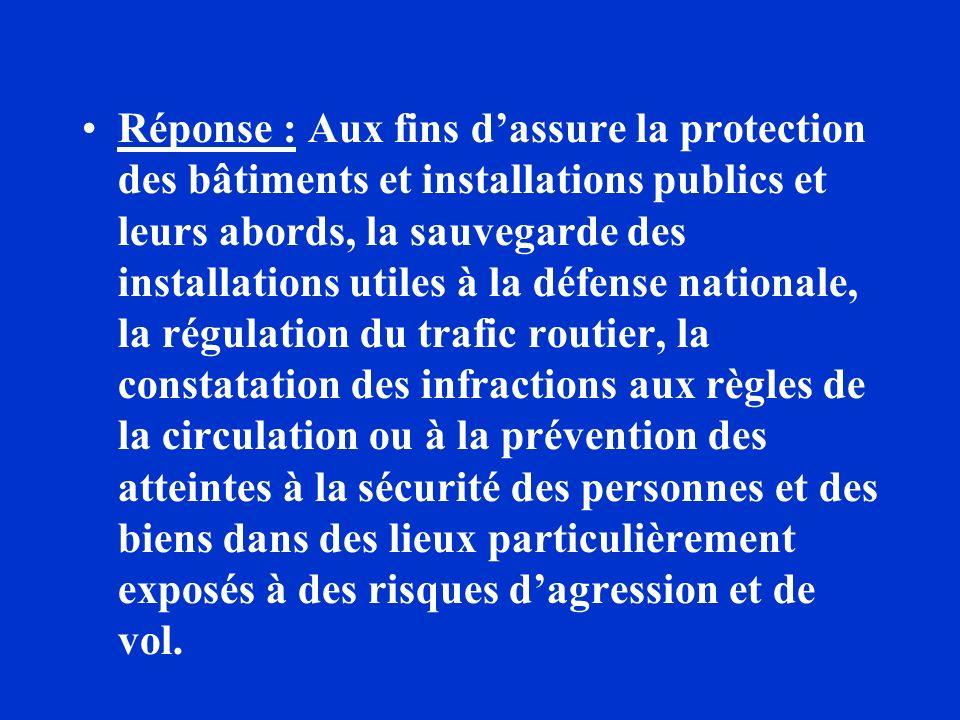 Réponse : Aux fins dassure la protection des bâtiments et installations publics et leurs abords, la sauvegarde des installations utiles à la défense n