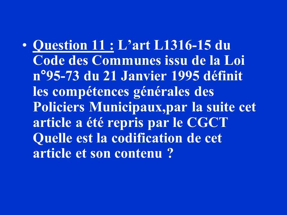 Question 11 : Lart L1316-15 du Code des Communes issu de la Loi n°95-73 du 21 Janvier 1995 définit les compétences générales des Policiers Municipaux,