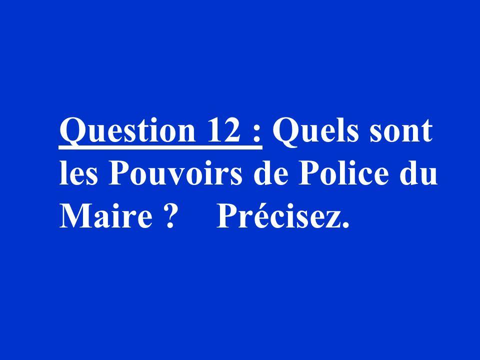 Question 12 : Quels sont les Pouvoirs de Police du Maire ? Précisez.