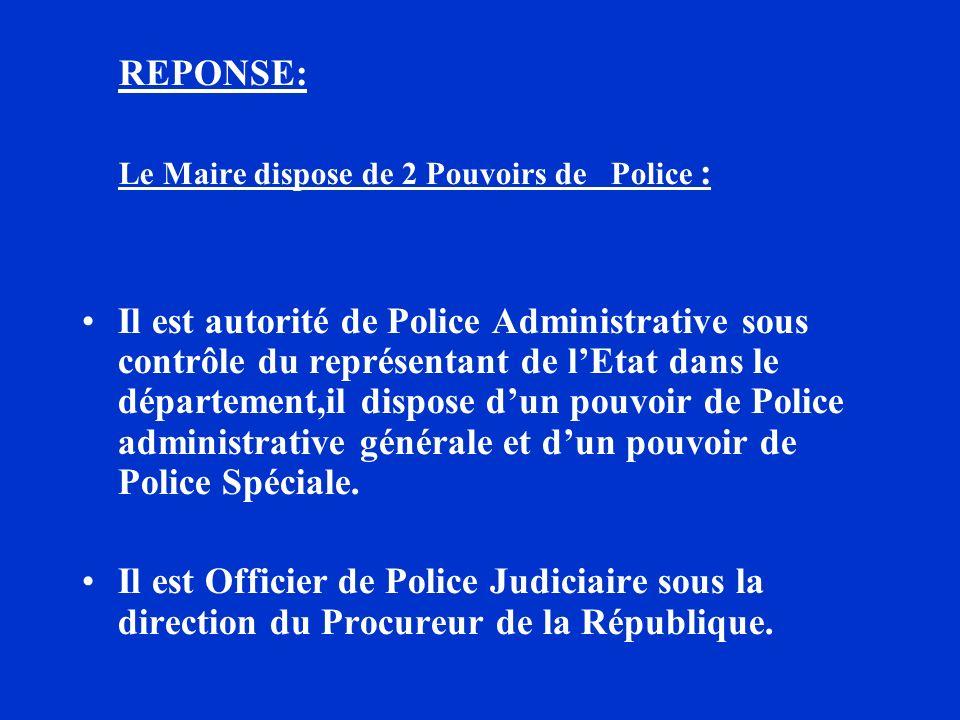 REPONSE: Le Maire dispose de 2 Pouvoirs de Police : Il est autorité de Police Administrative sous contrôle du représentant de lEtat dans le départemen