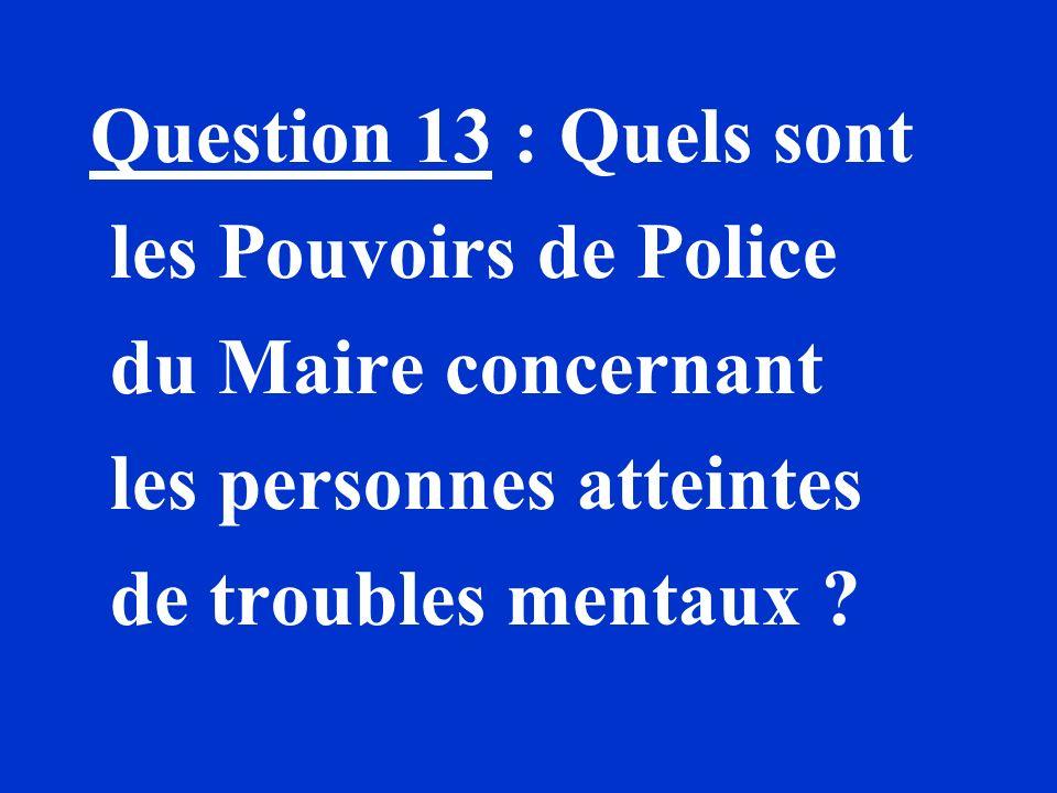 Question 13 : Quels sont les Pouvoirs de Police du Maire concernant les personnes atteintes de troubles mentaux ?