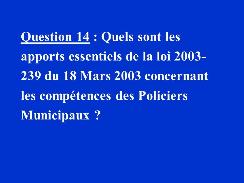 Question 14 : Quels sont les apports essentiels de la loi 2003- 239 du 18 Mars 2003 concernant les compétences des Policiers Municipaux ?