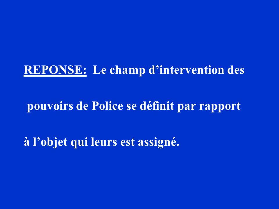 REPONSE: Le champ dintervention des pouvoirs de Police se définit par rapport à lobjet qui leurs est assigné.