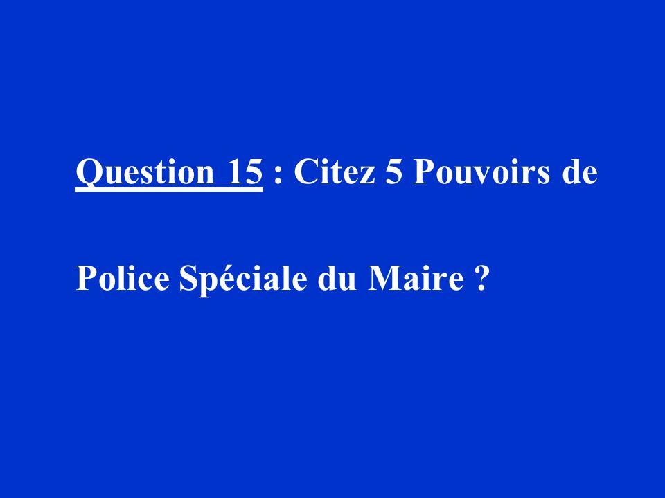 Question 15 : Citez 5 Pouvoirs de Police Spéciale du Maire ?