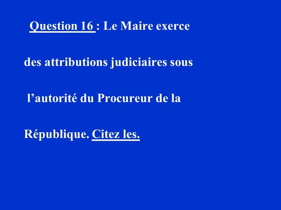 Question 16 : Le Maire exerce des attributions judiciaires sous lautorité du Procureur de la République. Citez les.
