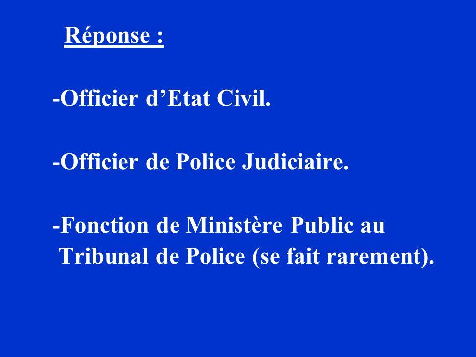 Réponse : -Officier dEtat Civil. -Officier de Police Judiciaire. -Fonction de Ministère Public au Tribunal de Police (se fait rarement).
