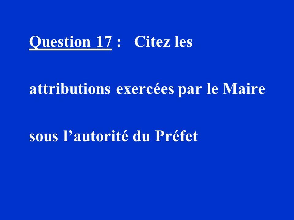 Question 17 : Citez les attributions exercées par le Maire sous lautorité du Préfet