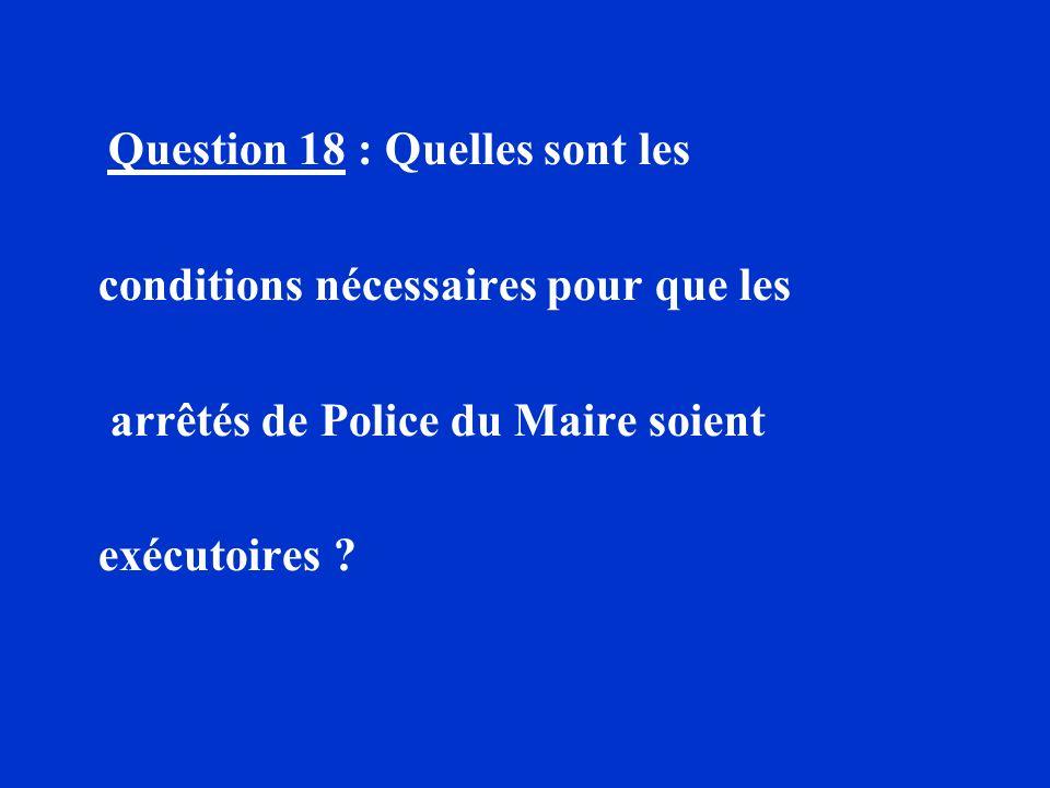 Question 18 : Quelles sont les conditions nécessaires pour que les arrêtés de Police du Maire soient exécutoires ?