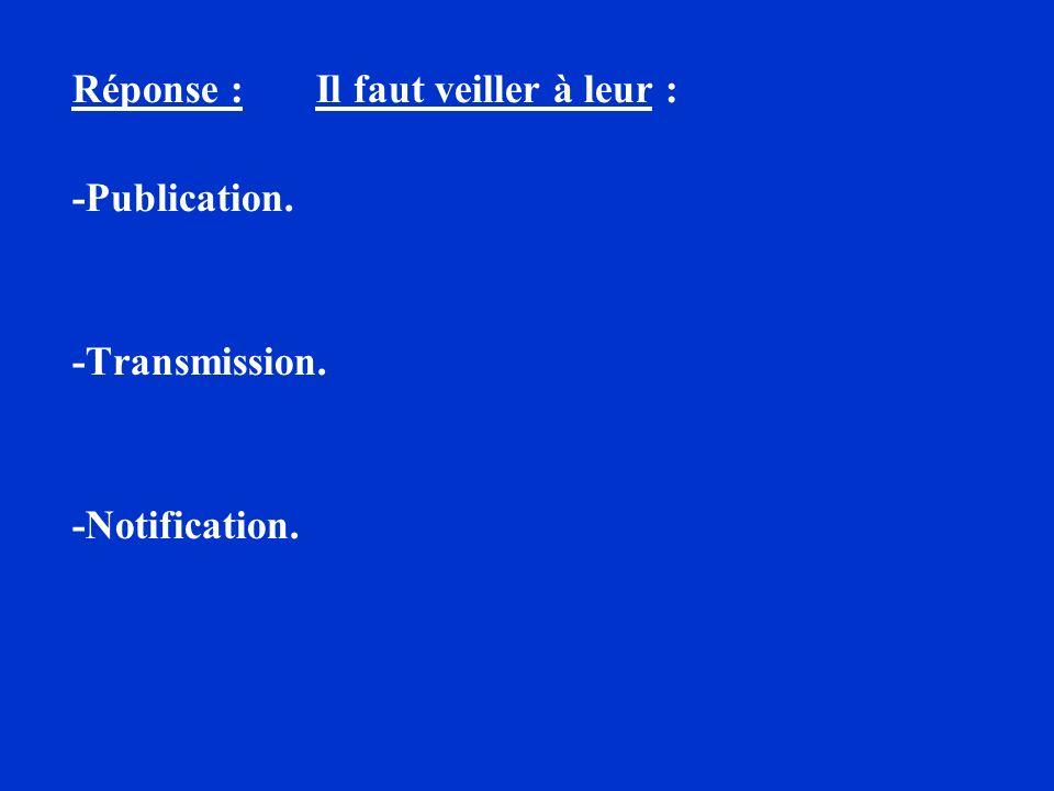Réponse : Il faut veiller à leur : -Publication. -Transmission. -Notification.
