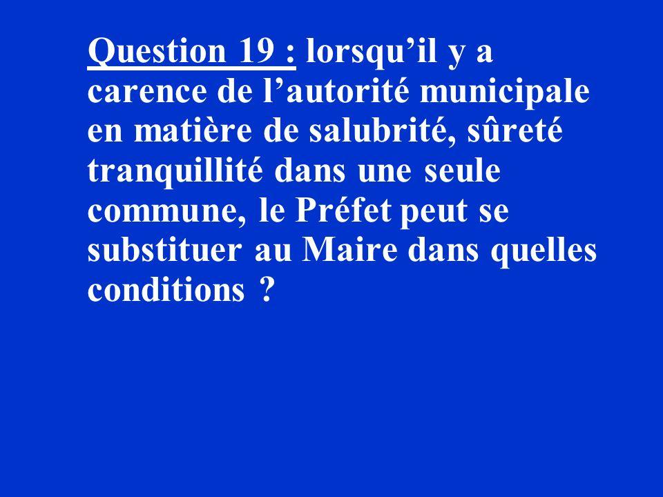 Question 19 : lorsquil y a carence de lautorité municipale en matière de salubrité, sûreté tranquillité dans une seule commune, le Préfet peut se subs