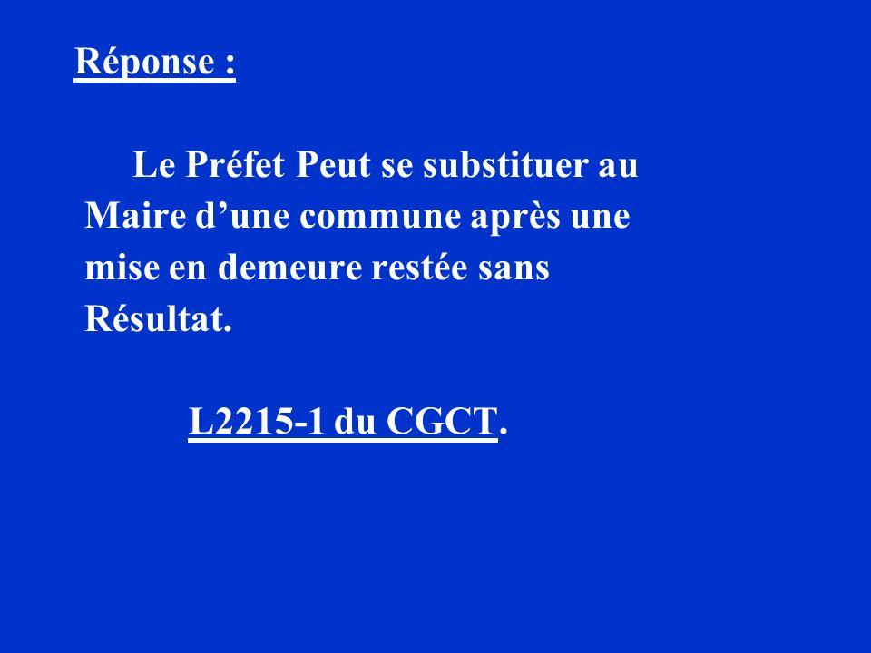 Réponse : Le Préfet Peut se substituer au Maire dune commune après une mise en demeure restée sans Résultat. L2215-1 du CGCT.