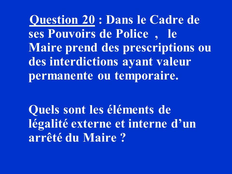 Question 20 : Dans le Cadre de ses Pouvoirs de Police, le Maire prend des prescriptions ou des interdictions ayant valeur permanente ou temporaire. Qu