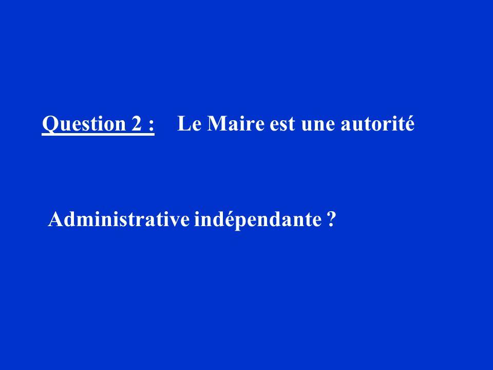 Question 2 : Le Maire est une autorité Administrative indépendante ?