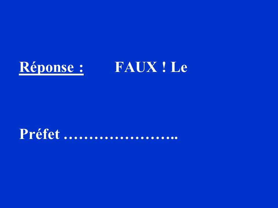Réponse : FAUX ! Le Préfet …………………..