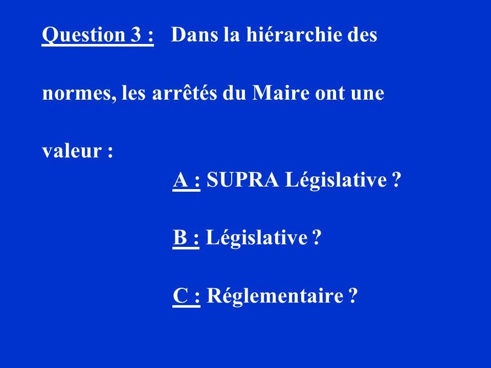Question 3 : Dans la hiérarchie des normes, les arrêtés du Maire ont une valeur : A : SUPRA Législative ? B : Législative ? C : Réglementaire ?