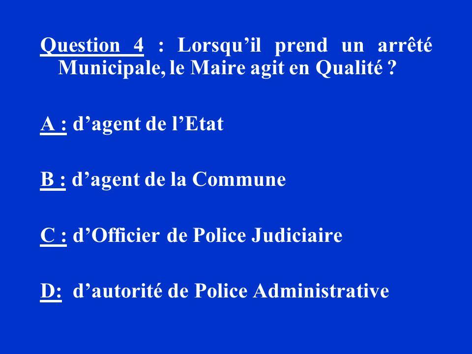 Question 4 : Lorsquil prend un arrêté Municipale, le Maire agit en Qualité ? A : dagent de lEtat B : dagent de la Commune C : dOfficier de Police Judi