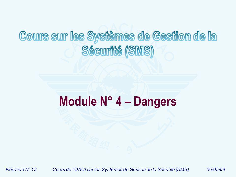 Module N° 4Cours de lOACI sur les Systèmes de Gestion de la Sécurité (SMS) 2 Structure du cours Module 1 Introduction au cours sur les SMS Module 1 Introduction au cours sur les SMS Module 2 Principes de base de la sécurité Module 2 Principes de base de la sécurité Module 3 Introduction à la gestion de la sécurité Module 4 Dangers Module 4 Dangers Module 5 Risques Module 5 Risques Module 6 Règlementation du SMS Module 6 Règlementation du SMS Module 7 Introduction au SMS Module 7 Introduction au SMS Module 8 Planification du SMS Module 8 Planification du SMS Module 9 Fonctionnement du SMS Module 9 Fonctionnement du SMS Module 10 Mise en œuvre par phases du SSP et SMS Module 10 Mise en œuvre par phases du SSP et SMS Safety Management System Module 3 Introduction à la gestion de la sécurité Module 4 Dangers Module 4 Dangers Module 5 Risques Module 5 Risques