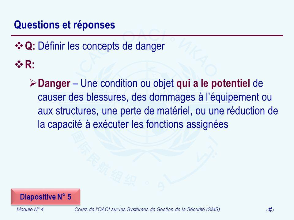 Module N° 4Cours de lOACI sur les Systèmes de Gestion de la Sécurité (SMS) 25 Questions et réponses Q: Définir les concepts de danger R: Danger – Une