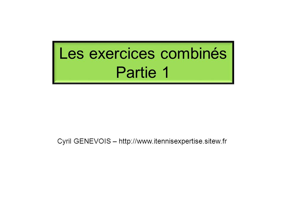 Les exercices combinés Partie 1 Cyril GENEVOIS – http://www.itennisexpertise.sitew.fr