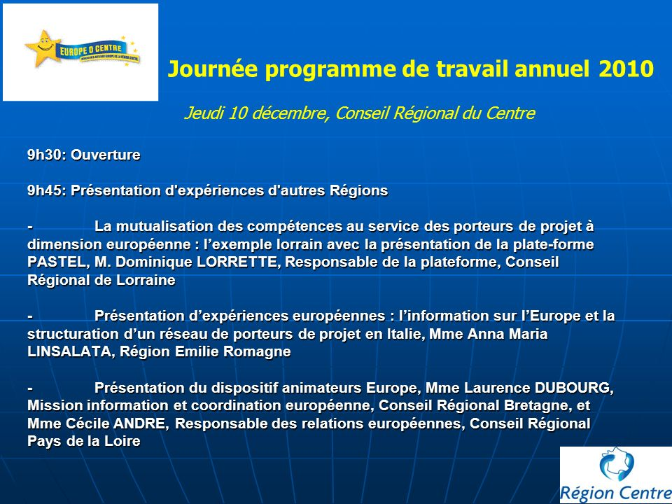 9h30: Ouverture 9h45: Présentation d expériences d autres Régions - La mutualisation des compétences au service des porteurs de projet à dimension européenne : lexemple lorrain avec la présentation de la plate-forme PASTEL, M.