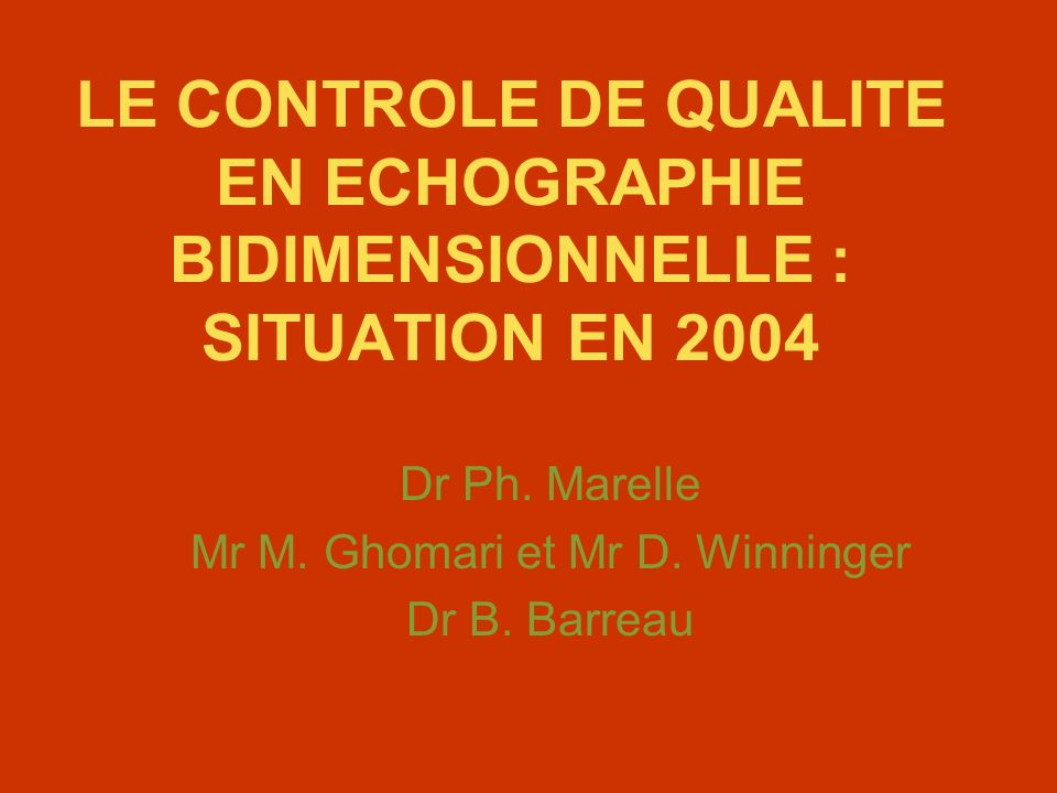 LE CONTROLE DE QUALITE EN ECHOGRAPHIE BIDIMENSIONNELLE : SITUATION EN 2004 Dr Ph. Marelle Mr M. Ghomari et Mr D. Winninger Dr B. Barreau