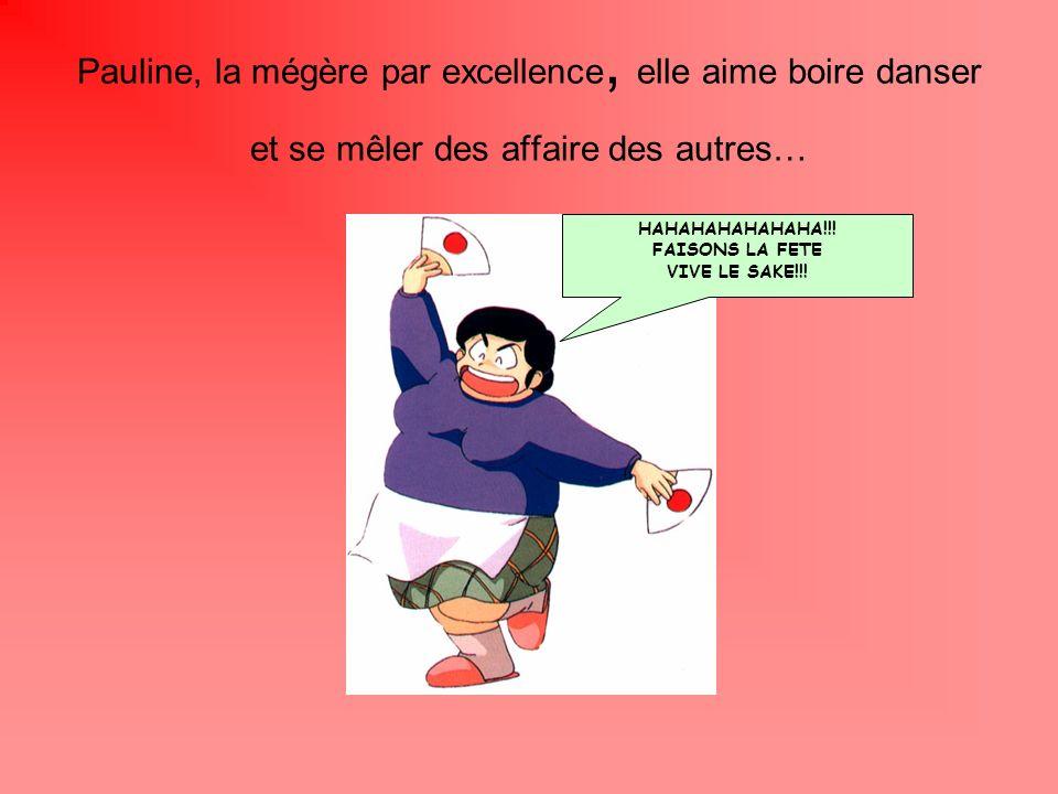 Pauline, la mégère par excellence, elle aime boire danser et se mêler des affaire des autres… HAHAHAHAHAHAHA!!! FAISONS LA FETE VIVE LE SAKE!!!