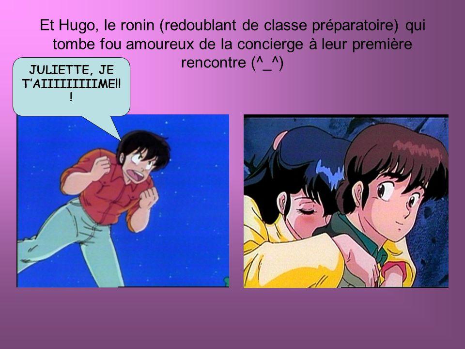 Et Hugo, le ronin (redoublant de classe préparatoire) qui tombe fou amoureux de la concierge à leur première rencontre (^_^) JULIETTE, JE TAIIIIIIIIIM