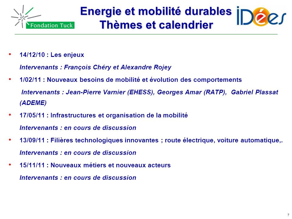 7 Energie et mobilité durables Thèmes et calendrier 14/12/10 : Les enjeux Intervenants : François Chéry et Alexandre Rojey 1/02/11 : Nouveaux besoins
