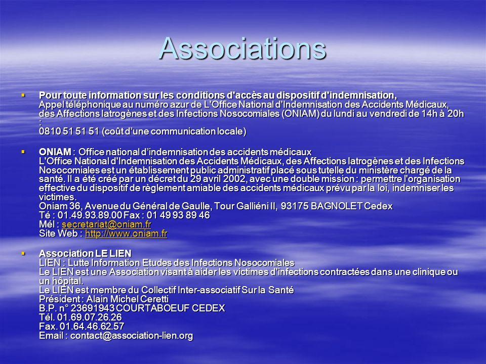 Associations Pour toute information sur les conditions d accès au dispositif d indemnisation, Appel téléphonique au numéro azur de L Office National d Indemnisation des Accidents Médicaux, des Affections Iatrogènes et des Infections Nosocomiales (ONIAM) du lundi au vendredi de 14h à 20h : 0810 51 51 51 (coût dune communication locale) Pour toute information sur les conditions d accès au dispositif d indemnisation, Appel téléphonique au numéro azur de L Office National d Indemnisation des Accidents Médicaux, des Affections Iatrogènes et des Infections Nosocomiales (ONIAM) du lundi au vendredi de 14h à 20h : 0810 51 51 51 (coût dune communication locale) ONIAM : Office national dindemnisation des accidents médicaux L Office National d Indemnisation des Accidents Médicaux, des Affections Iatrogènes et des Infections Nosocomiales est un établissement public administratif placé sous tutelle du ministère chargé de la santé.
