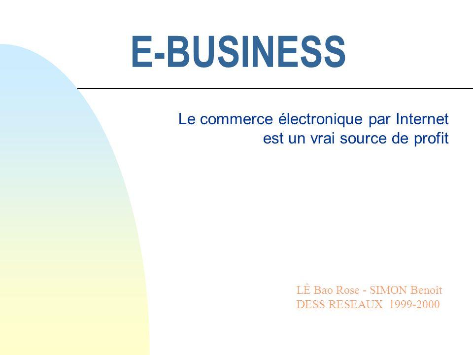 E-BUSINESS Le commerce électronique par Internet est un vrai source de profit LÊ Bao Rose - SIMON Benoît DESS RESEAUX 1999-2000