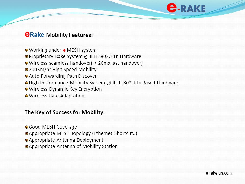 e Rake Mobility Features: Working under e MESH system Proprietary Rake System @ IEEE 802.11n Hardware Wireless seamless handover( < 20ms fast handover