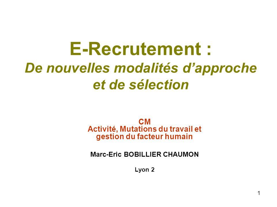 1 E-Recrutement : De nouvelles modalités dapproche et de sélection CM Activité, Mutations du travail et gestion du facteur humain Marc-Eric BOBILLIER